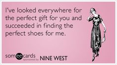 I've looked everywhere for the perfect gift for you and succeeded in finding the perfect shoes for me.
