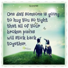 One day someone is going to hug you so tight that all of your broken pieces will stick back together. Love this!
