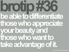 be able to differentiate those who appreciate your beauty and those who want to take advantage of it--- learning