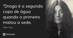 """Droga é o segundo copo de água quando o primeiro matou a sede. — Yoko Ono"