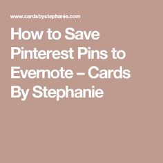How to Save Pinterest Pins to Evernote – Cards By Stephanie