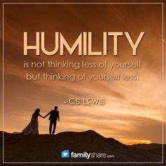Humility is not thinking less of yourself, but thinking of yourself less