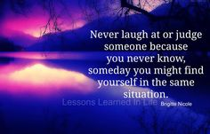 Never laugh or judge someone