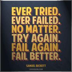 """""""Ever tried. Ever failed. No matter. Try Again. Fail again. Fail better."""" -- Samuel Beckett"""