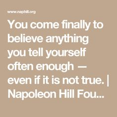 You come finally to believe anything you tell yourself often enough — even if it is not true. | Napoleon Hill Foundation