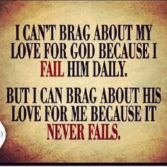 I can't brag  But He can about His love for Me because it never fails