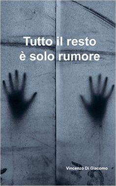 Tutto il resto è solo rumore eBook: Vincenzo Di Giacomo: Amazon.it: Kindle Store