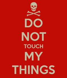DO NOT TOUCH MY THINGS