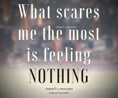 What scares me the most is feeling NOTHING.