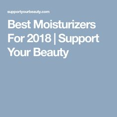 Best Moisturizers For 2018   Support Your Beauty