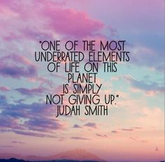 """One of the most underrated elements of life on t his planet is simply not giving up."""