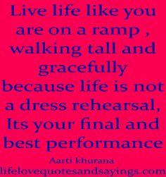 Live life like you are on a ramp , walking tall and gracefully…because life is not a dress rehearsal ..Its your final and best performance..Aarti Khurana