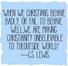 When we Christians behave badly . . .we hurt those that we should be helping. Its a shame when Christians hurt people the most!