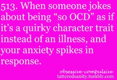 """When someone jokes about being """"so OCD"""" as if it's a quirky character trait instead of an illness, and your anxiety spikes in response."""