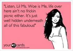 Funny Confession Ecard: 'Listen, Lil Ms. Woe is Me, life over here ain't no frickin picnic either. It's just well hidden underneath all of this fabulous!'