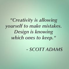 """""""Creativity is allowing yourself to make mistakes. Design is knowing which ones to keep. Scott Adams, Making Mistakes, Creativity, Quotes, How To Make, Design, Make Mistakes, Quotations"""