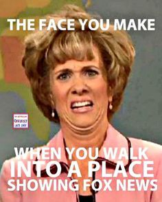 """The face you make when you walk into a place showing Fox """"News"""""""