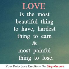 Love is the most beautiful thing to have, hardest thing to earn and most painful thing to lose.