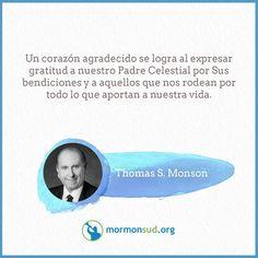 Un corazón agradecido… se logra al expresar gratitud a nuestro Padre Celestial por Sus bendiciones y a aquellos que nos rodean por todo lo que aportan a nuestra vida.  Thomas S. Monson