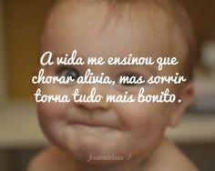 A vida me ensinou que chorar alivia, mas sorrir torna tudo mais bonito.