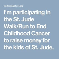 I'm participating in the St. Jude Walk/Run to End Childhood Cancer to raise money for the kids of St. Jude.