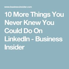 10 More Things You Never Knew You Could Do On LinkedIn - Business Insider