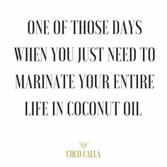 One of those days you just need to marinate your entire life in coconut oil ◇ Coco Calla Coconut Oil quotes. Positive vibes