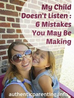 Authentic Parenting: My Child Doesn't Listen - 6 Mistakes You Might be Making and How to Change Them