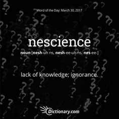 Dictionary.com's Word of the Day - nescience - lack of knowledge.