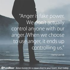 Anger is fake power. We don't actually control anyone with our anger. When we choose to use anger, it ends up controlling us.