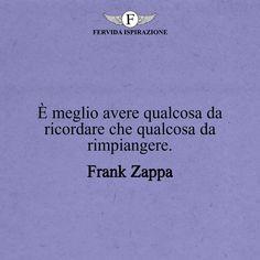È meglio avere qualcosa da ricordare che qualcosa da rimpiangere._Frank Zappa #frasibelle #frasivere #frasi #frasibrevi #vita #valori #frasifamose #aforismi #citazioni #motivazione #FervidaIspirazione Frank Zappa, Cards Against Humanity