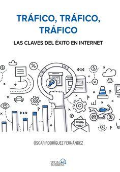Tráfico, tráfico, tráfico : las claves del éxito en Internet / Óscar Rodríguez Fernández