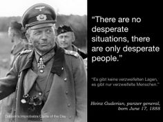 "Quote of the Day for June 17 — ""There are no desperate situations, there are only desperate people."" Heinz Guderian, panzer general, born June 17, 1888"