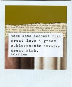 take into account that great love and great achievement involve great risk