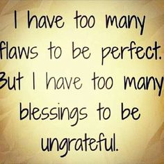 2 many flaws 2 be perfect, 2 many blessing 2 be ungrateful