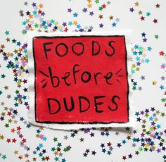 Say it now! Foods before dudes! I say all foods before dudes!!