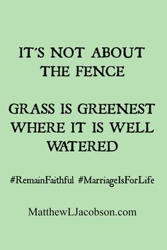 "The grass isn't greener on the other side of the fence . . . if you're taking care to water and nurture the ""grass"" of you're own marriage. #StayFaithful www.MatthewLJacobson.com"
