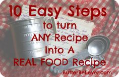"""10 Easy Steps to Turn Any Recipe into a Real Food Recipe...awesome info & unknown facts on """"healthy"""" foods"""