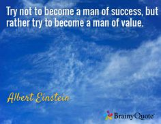 Try not to become a man of success, but rather try to become a man of value. / Albert Einstein