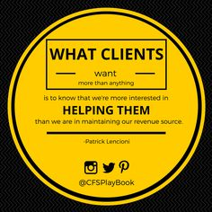 """""""What clients want more than anything is to know that we're more interested in helping them than we are in maintaining our revenue source."""" #PatrickLencioni @CFSPlayBook #sales #business #marketing #salestip #CriteriaforSuccess #leadership"""