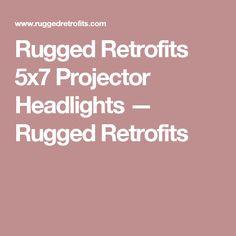 Rugged Retrofits 5x7 Projector Headlights — Rugged Retrofits