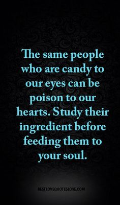 people who are candy to our eyes can be poison to our hearts. Study their ingredient before feeding them to your soul.