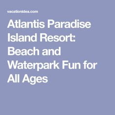 Atlantis Paradise Island Resort: Beach and Waterpark Fun for All Ages