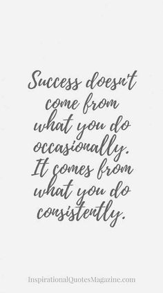 """Success doesn't come from what you do occasionally. It comes from what you do consistently.""- Unknown"
