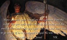 Have you met your #angel on #assignment from the Lord? Do you work with him to do the #work and the #will of the Lord or do you fight with him and want him to go away! If he is #assigned by God He will never leave. He has a job to do for Jesus!