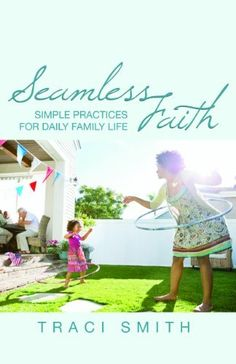 Seamless Faith: Simple Practices for Daily Family Life (The Young Clergy Women Project) by Traci Smith