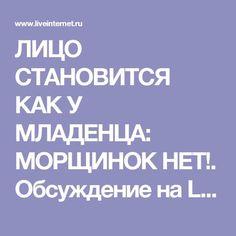 ЛИЦО СТАНОВИТСЯ КАК У МЛАДЕНЦА: МОРЩИНОК НЕТ!. Обсуждение на LiveInternet - Российский Сервис Онлайн-Дневников