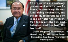 "Daniel Inouye Senator on the Shadow Government ""There exists a shadowy government with its own Air Force, its own Navy, its own fundraising mechanism, and the ability to pursue its own ideas of national interest, free from all checks and balances, and free from the law itself."" - Daniel Inouye, US Senator from Hawaii, July 8, 1987, Senate Select Committee, Iran Contra Hearings, Washington D.C."