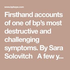 Firsthand accounts of one of bp's most destructive and challenging symptoms. By Sara Solovitch A few years ago, a middle-aged woman from Bpd Relationships, Bipolar Disorder, My Brain, Destruction, Disorders, Healthy Life, Accounting, Mental Health, Psychology