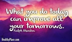 Quote: What you do today can improve all your tomorrows.  www.HealthyPlace.com